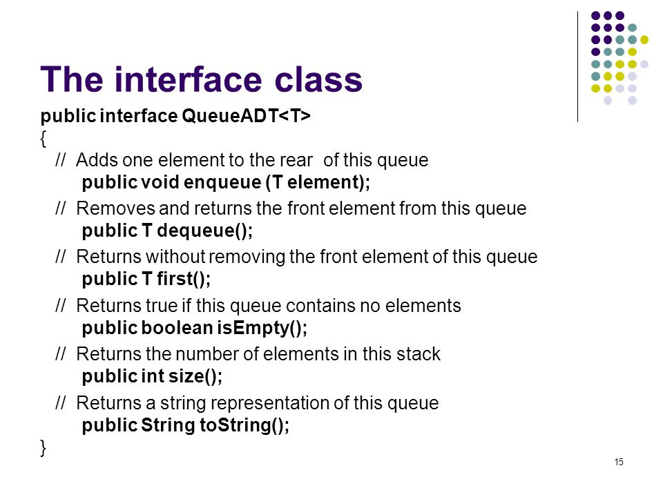15 The interface class public interface QueueADT { // Adds one element to the rear of this queue public void enqueue (T element); // Removes and retur