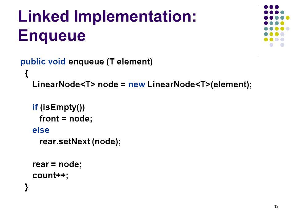 19 Linked Implementation: Enqueue public void enqueue (T element) { LinearNode node = new LinearNode (element); if (isEmpty()) front = node; else rear