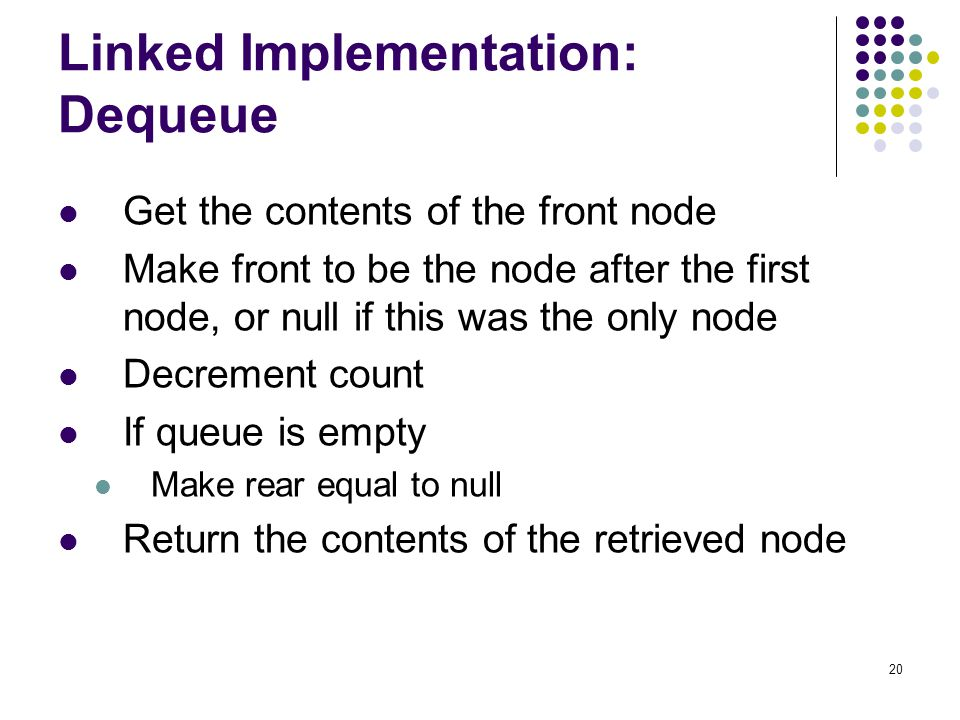 20 Linked Implementation: Dequeue Get the contents of the front node Make front to be the node after the first node, or null if this was the only node