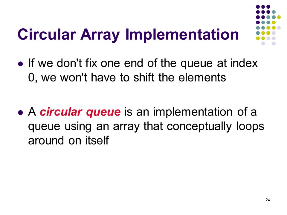24 Circular Array Implementation If we don't fix one end of the queue at index 0, we won't have to shift the elements A circular queue is an implement