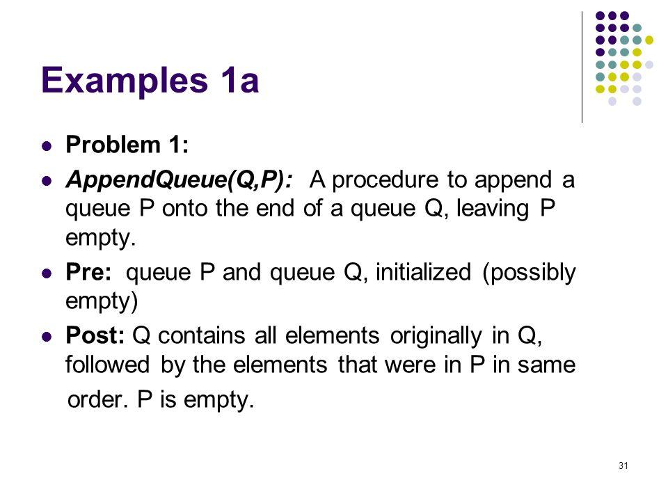 31 Examples 1a Problem 1: AppendQueue(Q,P): A procedure to append a queue P onto the end of a queue Q, leaving P empty. Pre: queue P and queue Q, init
