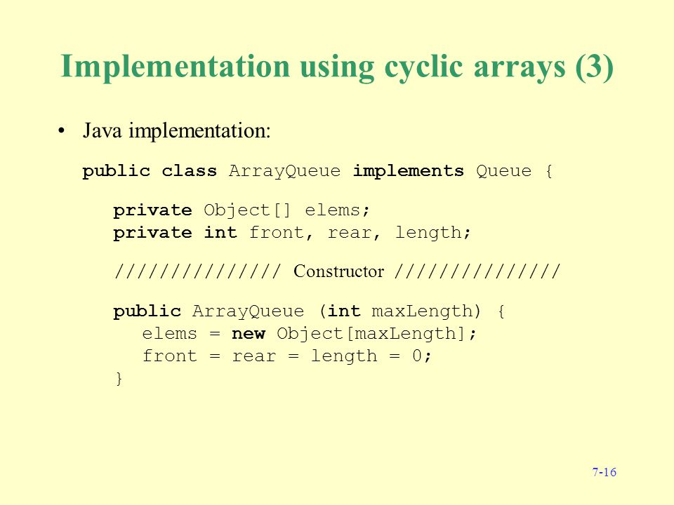 7-16 Implementation using cyclic arrays (3) Java implementation: public class ArrayQueue implements Queue { private Object[] elems; private int front, rear, length; /////////////// Constructor /////////////// public ArrayQueue (int maxLength) { elems = new Object[maxLength]; front = rear = length = 0; }