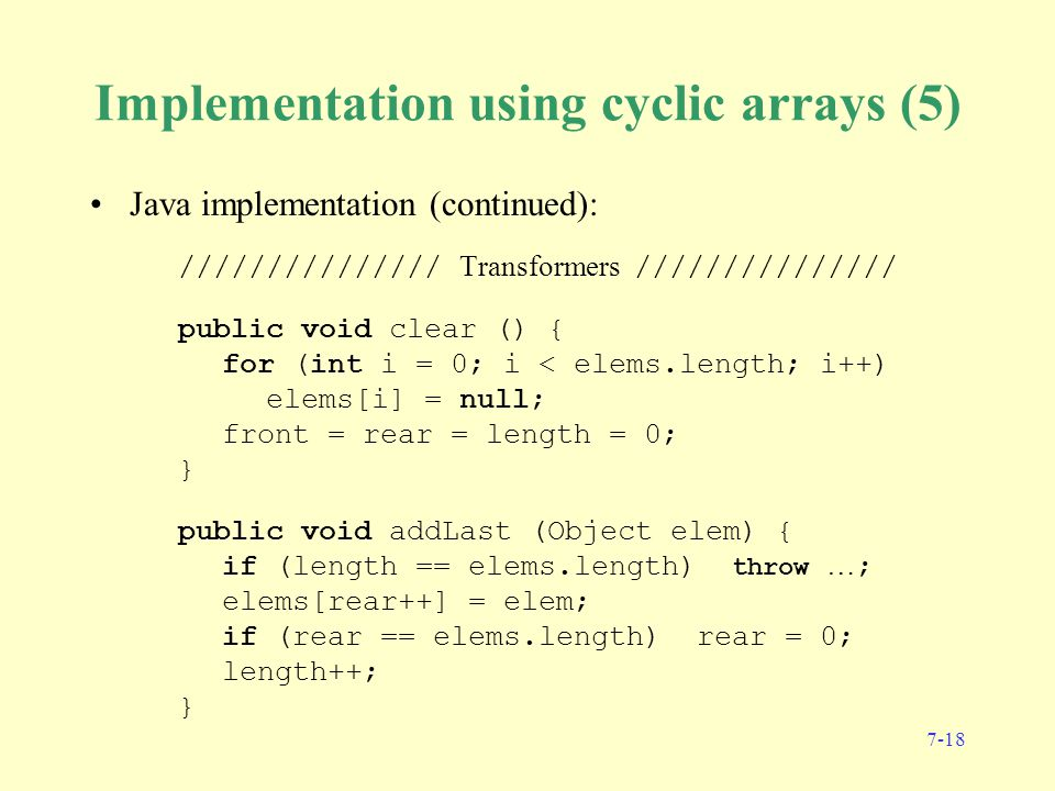 7-18 Implementation using cyclic arrays (5) Java implementation (continued): /////////////// Transformers /////////////// public void clear () { for (int i = 0; i < elems.length; i++) elems[i] = null; front = rear = length = 0; } public void addLast (Object elem) { if (length == elems.length) throw … ; elems[rear++] = elem; if (rear == elems.length) rear = 0; length++; }