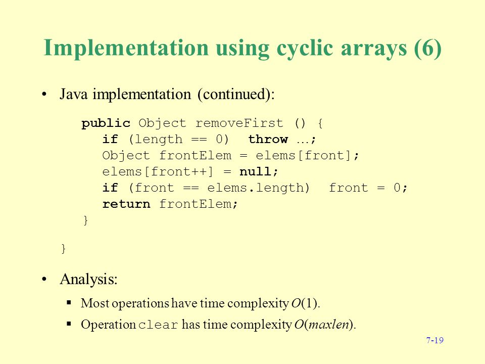 7-19 Implementation using cyclic arrays (6) Java implementation (continued): public Object removeFirst () { if (length == 0) throw … ; Object frontElem = elems[front]; elems[front++] = null; if (front == elems.length) front = 0; return frontElem; } } Analysis:  Most operations have time complexity O(1).