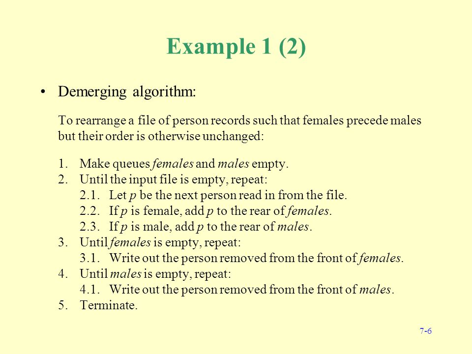 7-6 Example 1 (2) Demerging algorithm: To rearrange a file of person records such that females precede males but their order is otherwise unchanged: 1.Make queues females and males empty.