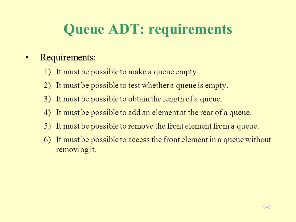 7-7 Queue ADT: requirements Requirements: 1)It must be possible to make a queue empty.