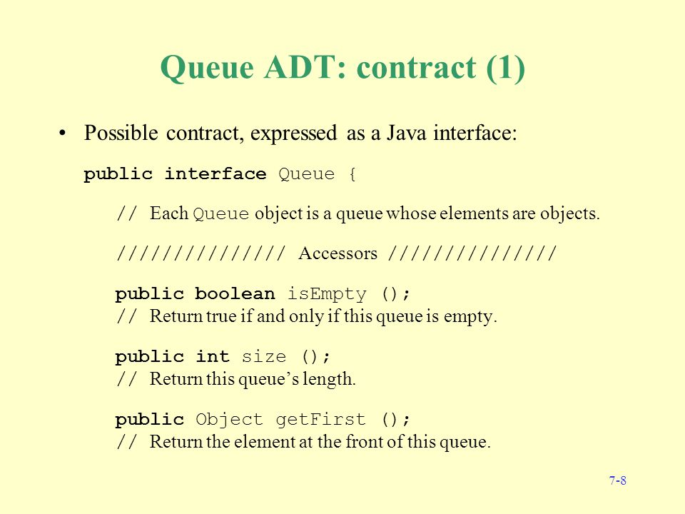 7-8 Queue ADT: contract (1) Possible contract, expressed as a Java interface: public interface Queue { // Each Queue object is a queue whose elements are objects.