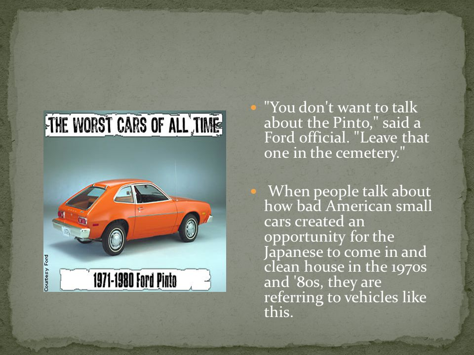 You don t want to talk about the Pinto, said a Ford official.