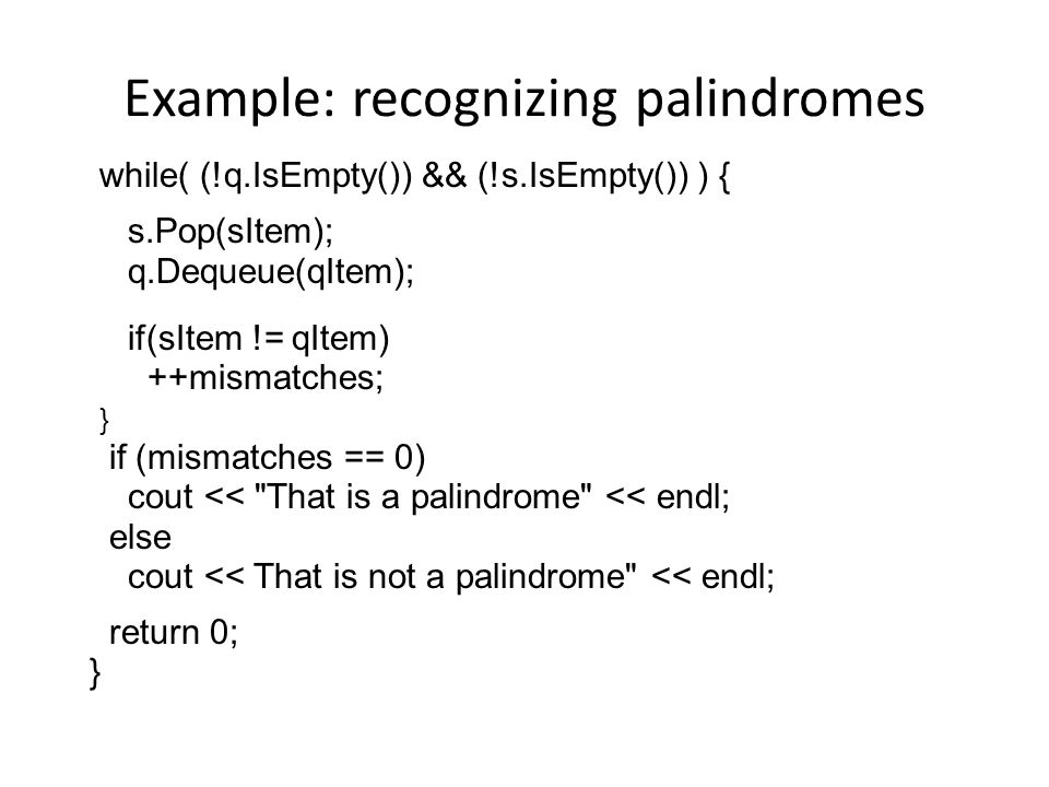 Example: recognizing palindromes while( (!q.IsEmpty()) && (!s.IsEmpty()) ) { s.Pop(sItem); q.Dequeue(qItem); if(sItem != qItem) ++mismatches; } if (mismatches == 0) cout << That is a palindrome << endl; else cout << That is not a palindrome << endl; return 0; }