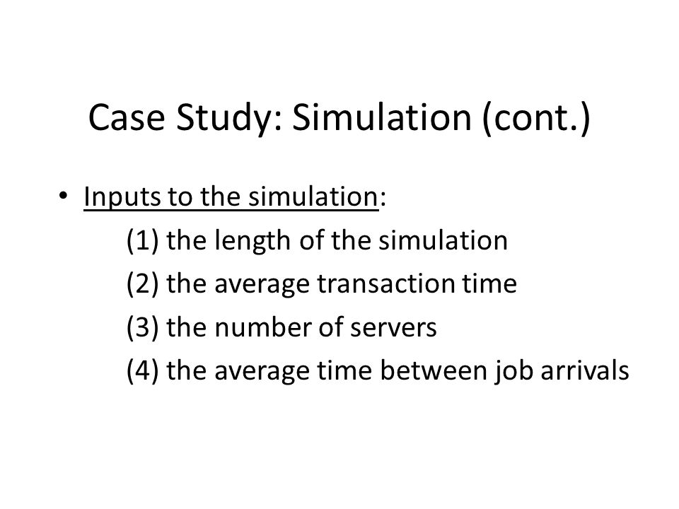 Case Study: Simulation (cont.) Inputs to the simulation: (1) the length of the simulation (2) the average transaction time (3) the number of servers (4) the average time between job arrivals