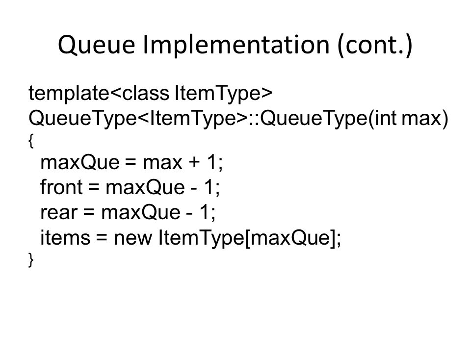 Queue Implementation (cont.) template QueueType ::QueueType(int max) { maxQue = max + 1; front = maxQue - 1; rear = maxQue - 1; items = new ItemType[maxQue]; }