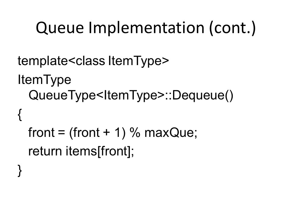 Queue Implementation (cont.) template ItemType QueueType ::Dequeue() { front = (front + 1) % maxQue; return items[front]; }
