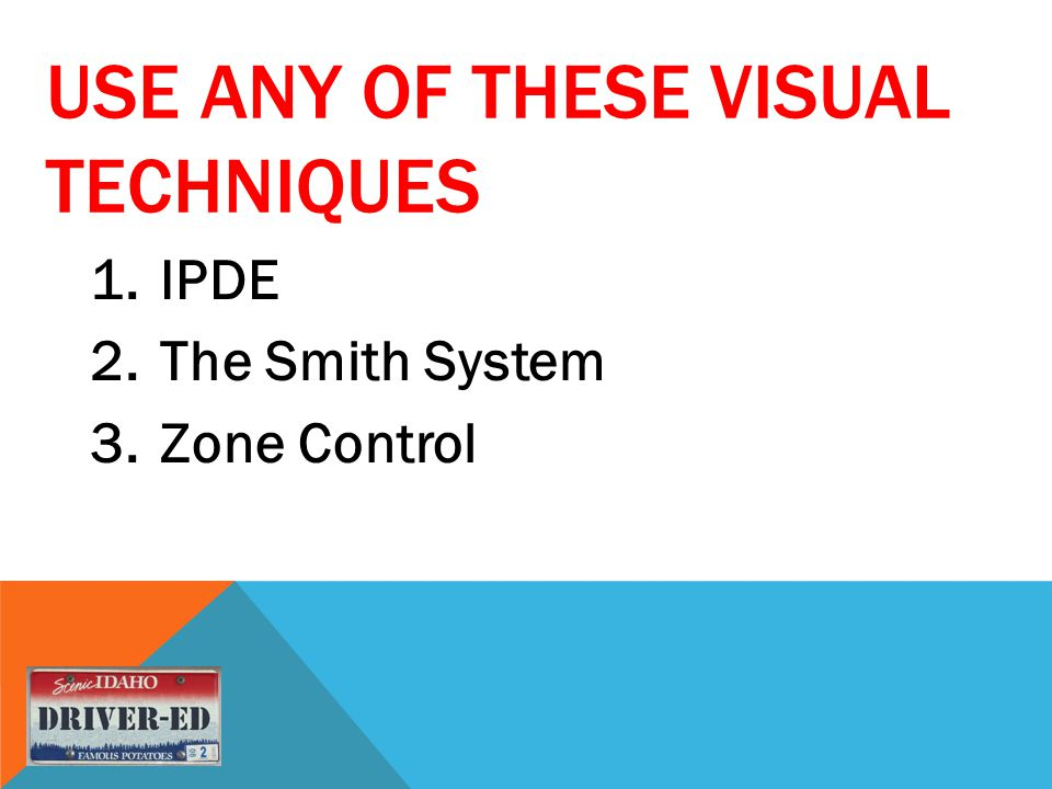 USE ANY OF THESE VISUAL TECHNIQUES 1.IPDE 2.The Smith System 3.Zone Control