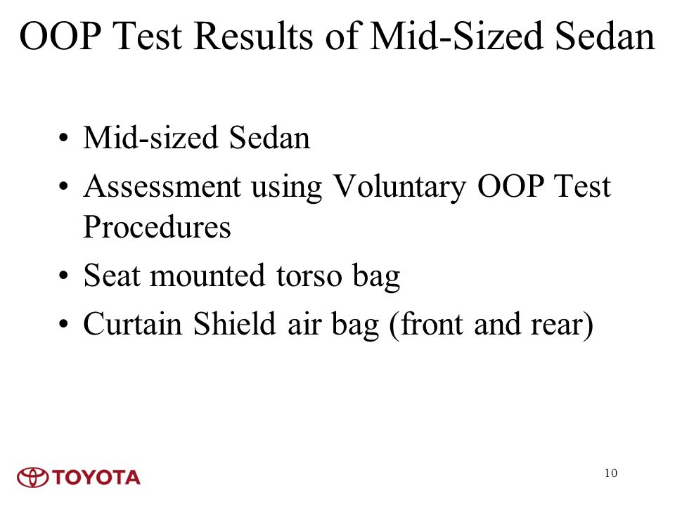 10 OOP Test Results of Mid-Sized Sedan Mid-sized Sedan Assessment using Voluntary OOP Test Procedures Seat mounted torso bag Curtain Shield air bag (front and rear)
