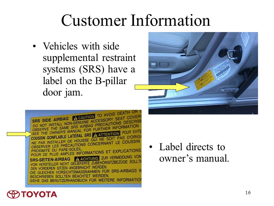 16 Customer Information Vehicles with side supplemental restraint systems (SRS) have a label on the B-pillar door jam.