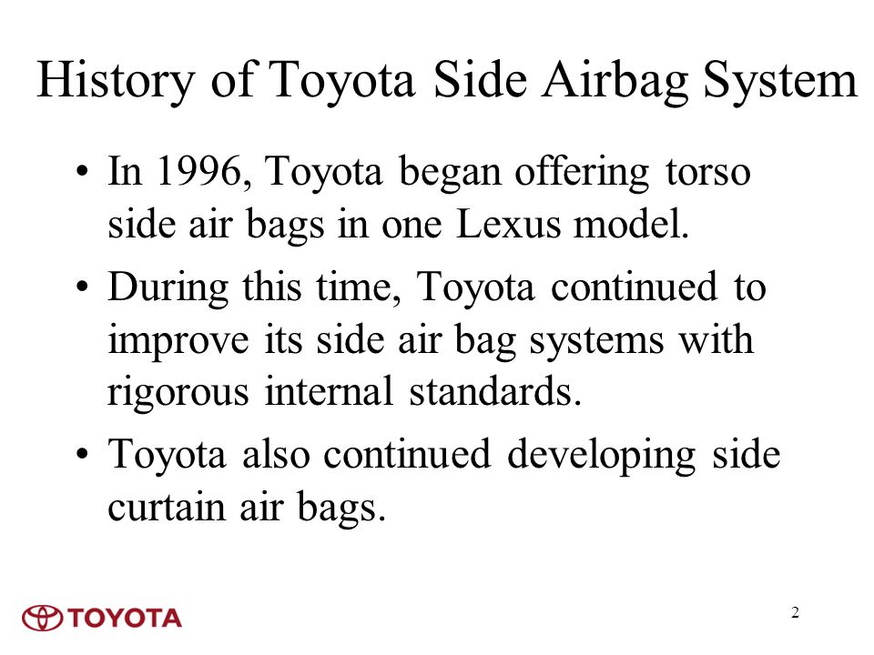 2 History of Toyota Side Airbag System In 1996, Toyota began offering torso side air bags in one Lexus model.