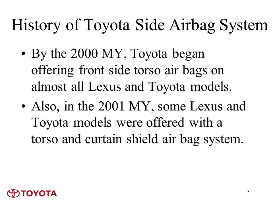 3 History of Toyota Side Airbag System By the 2000 MY, Toyota began offering front side torso air bags on almost all Lexus and Toyota models.