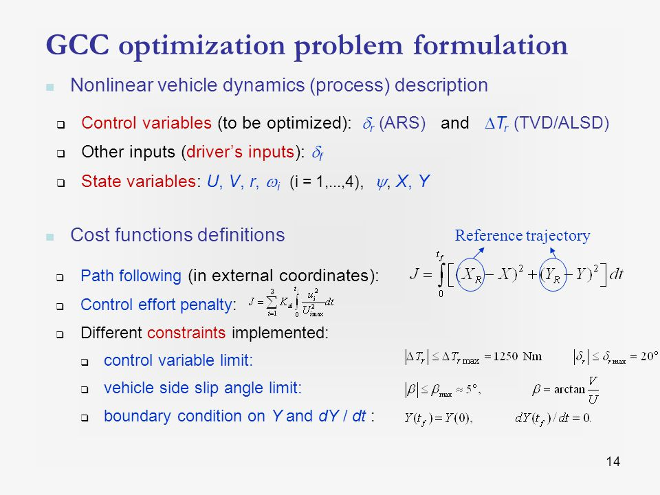 14 GCC optimization problem formulation Nonlinear vehicle dynamics (process) description  Control variables (to be optimized):  r (ARS) and  T r (TVD/ALSD)  Other inputs (driver's inputs):  f  State variables: U, V, r,  i (i = 1,...,4), , X, Y Cost functions definitions  Path following (in external coordinates):  Control effort penalty:  Different constraints implemented:  control variable limit:  vehicle side slip angle limit:  boundary condition on Y and dY / dt : Reference trajectory