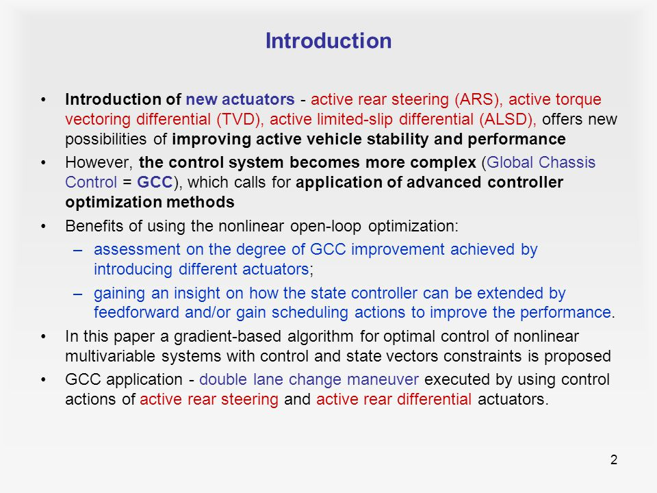 2 Introduction Introduction of new actuators - active rear steering (ARS), active torque vectoring differential (TVD), active limited-slip differential (ALSD), offers new possibilities of improving active vehicle stability and performance However, the control system becomes more complex (Global Chassis Control = GCC), which calls for application of advanced controller optimization methods Benefits of using the nonlinear open-loop optimization: –assessment on the degree of GCC improvement achieved by introducing different actuators; –gaining an insight on how the state controller can be extended by feedforward and/or gain scheduling actions to improve the performance.