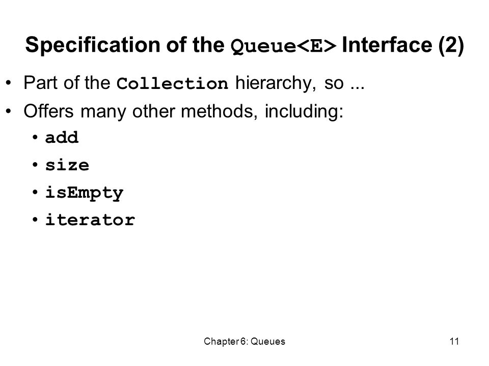Chapter 6: Queues11 Specification of the Queue Interface (2) Part of the Collection hierarchy, so...