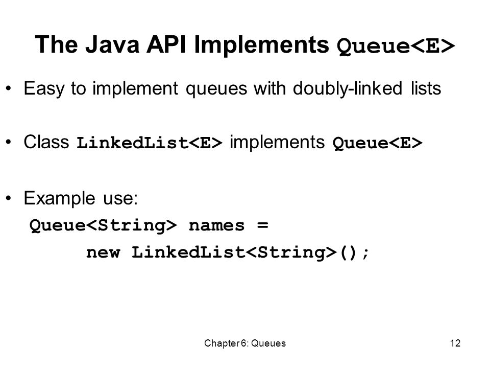Chapter 6: Queues12 The Java API Implements Queue Easy to implement queues with doubly-linked lists Class LinkedList implements Queue Example use: Queue names = new LinkedList ();