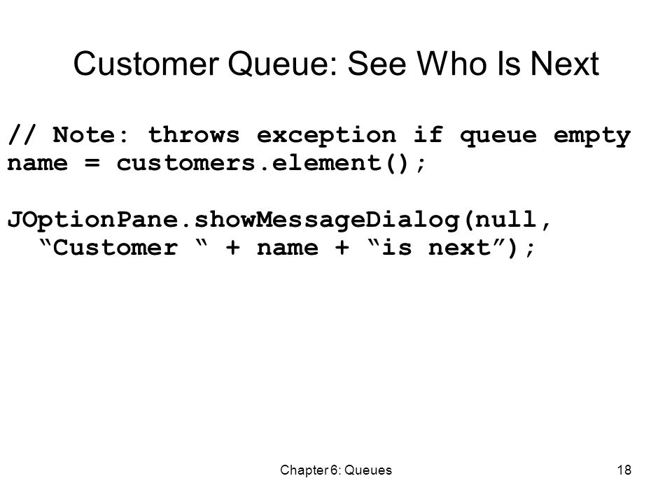 Chapter 6: Queues18 Customer Queue: See Who Is Next // Note: throws exception if queue empty name = customers.element(); JOptionPane.showMessageDialog(null, Customer + name + is next );