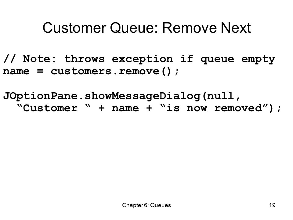 Chapter 6: Queues19 Customer Queue: Remove Next // Note: throws exception if queue empty name = customers.remove(); JOptionPane.showMessageDialog(null, Customer + name + is now removed );