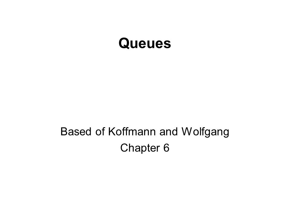 Queues Based of Koffmann and Wolfgang Chapter 6