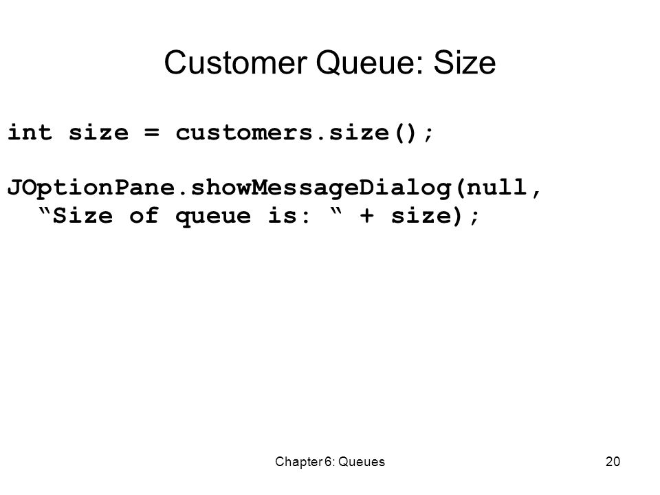 Chapter 6: Queues20 Customer Queue: Size int size = customers.size(); JOptionPane.showMessageDialog(null, Size of queue is: + size);