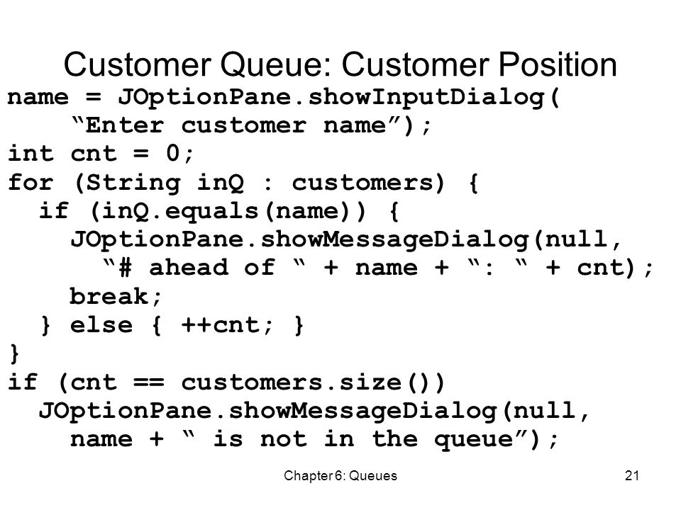 Chapter 6: Queues21 Customer Queue: Customer Position name = JOptionPane.showInputDialog( Enter customer name ); int cnt = 0; for (String inQ : customers) { if (inQ.equals(name)) { JOptionPane.showMessageDialog(null, # ahead of + name + : + cnt); break; } else { ++cnt; } } if (cnt == customers.size()) JOptionPane.showMessageDialog(null, name + is not in the queue );