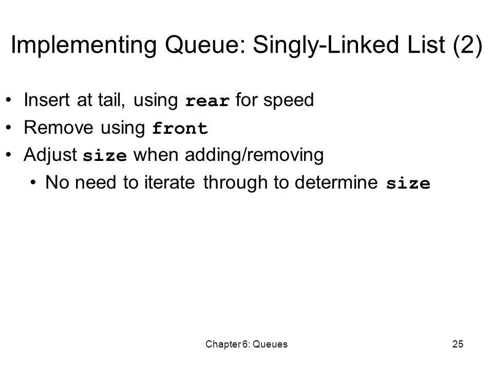 Chapter 6: Queues25 Implementing Queue: Singly-Linked List (2) Insert at tail, using rear for speed Remove using front Adjust size when adding/removing No need to iterate through to determine size