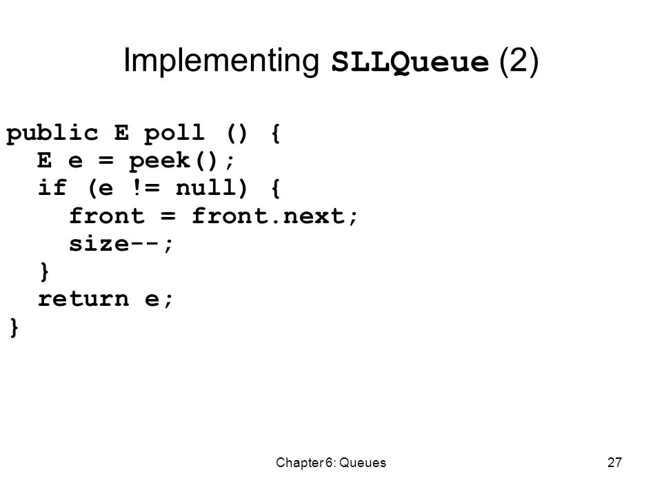 Chapter 6: Queues27 Implementing SLLQueue (2) public E poll () { E e = peek(); if (e != null) { front = front.next; size--; } return e; }