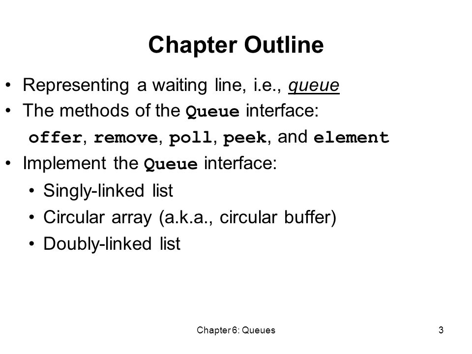 Chapter 6: Queues3 Chapter Outline Representing a waiting line, i.e., queue The methods of the Queue interface: offer, remove, poll, peek, and element Implement the Queue interface: Singly-linked list Circular array (a.k.a., circular buffer) Doubly-linked list