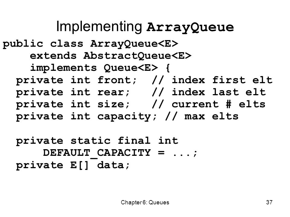 Chapter 6: Queues37 Implementing ArrayQueue public class ArrayQueue extends AbstractQueue implements Queue { private int front; // index first elt private int rear; // index last elt private int size; // current # elts private int capacity; // max elts private static final int DEFAULT_CAPACITY =...; private E[] data;