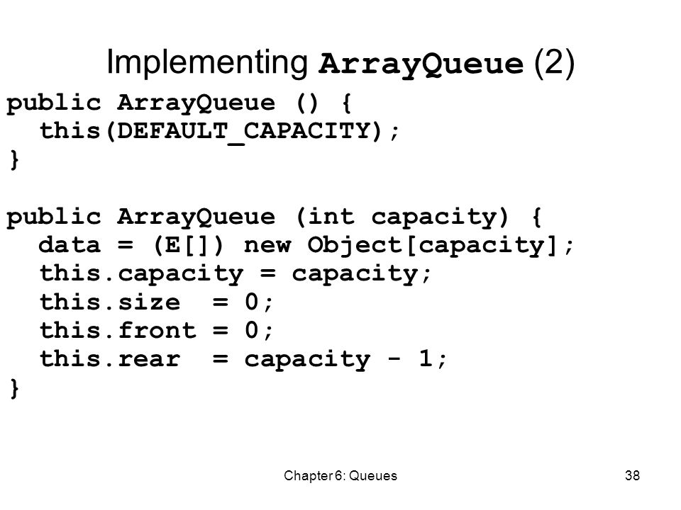 Chapter 6: Queues38 Implementing ArrayQueue (2) public ArrayQueue () { this(DEFAULT_CAPACITY); } public ArrayQueue (int capacity) { data = (E[]) new Object[capacity]; this.capacity = capacity; this.size = 0; this.front = 0; this.rear = capacity - 1; }