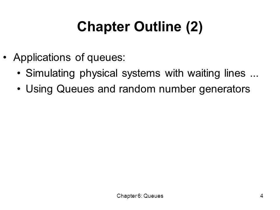 Chapter 6: Queues65 CheckinSim Implementation (5) private void startServe () { if (!ffQueue.isEmpty() && ((ffSinceReg <= ffMax) || rQueue.isEmpty())) { ffSinceReg++; timeDone = ffQueue.update(clk, show); } else { ffSinceReg = 0; timeDone = rQueue.update(clk, show); } else if (show) System.out.println( Time is + clk + server is idle ); }