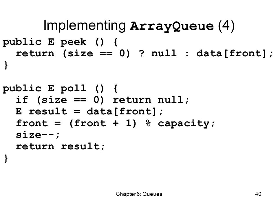 Chapter 6: Queues40 Implementing ArrayQueue (4) public E peek () { return (size == 0) .