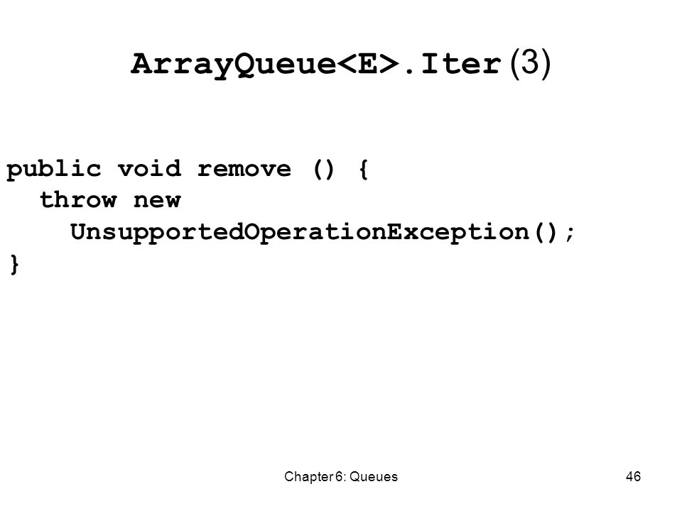 Chapter 6: Queues46 ArrayQueue.Iter (3) public void remove () { throw new UnsupportedOperationException(); }