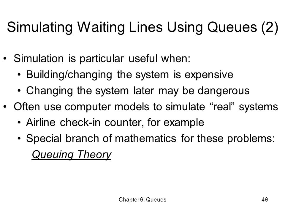 Chapter 6: Queues49 Simulating Waiting Lines Using Queues (2) Simulation is particular useful when: Building/changing the system is expensive Changing the system later may be dangerous Often use computer models to simulate real systems Airline check-in counter, for example Special branch of mathematics for these problems: Queuing Theory