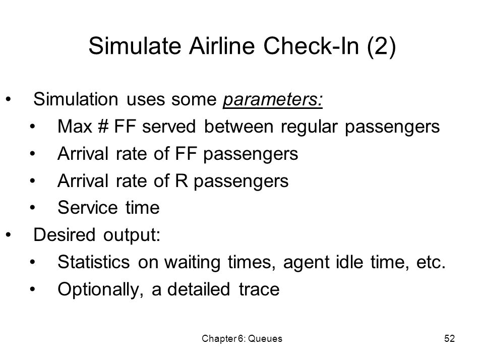 Chapter 6: Queues52 Simulate Airline Check-In (2) Simulation uses some parameters: Max # FF served between regular passengers Arrival rate of FF passengers Arrival rate of R passengers Service time Desired output: Statistics on waiting times, agent idle time, etc.