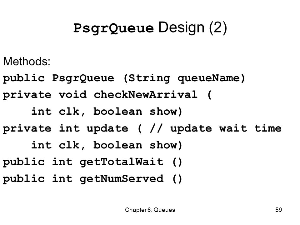 Chapter 6: Queues59 PsgrQueue Design (2) Methods: public PsgrQueue (String queueName) private void checkNewArrival ( int clk, boolean show) private int update ( // update wait time int clk, boolean show) public int getTotalWait () public int getNumServed ()