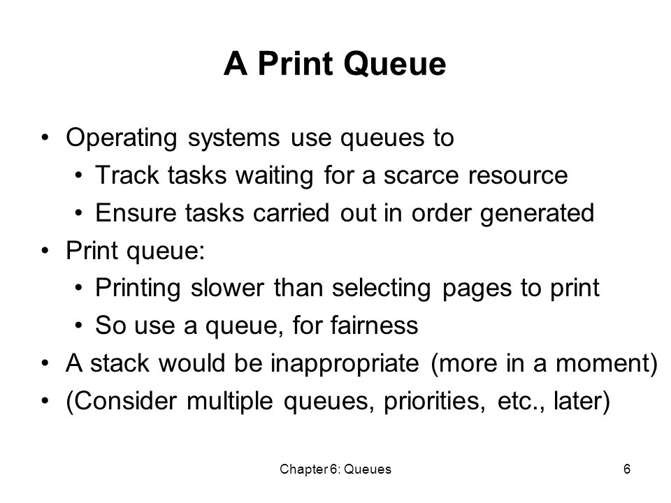 Chapter 6: Queues6 A Print Queue Operating systems use queues to Track tasks waiting for a scarce resource Ensure tasks carried out in order generated Print queue: Printing slower than selecting pages to print So use a queue, for fairness A stack would be inappropriate (more in a moment) (Consider multiple queues, priorities, etc., later)