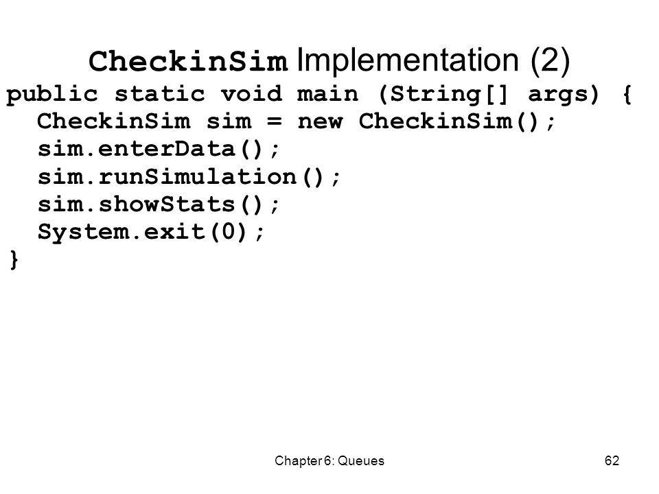 Chapter 6: Queues62 CheckinSim Implementation (2) public static void main (String[] args) { CheckinSim sim = new CheckinSim(); sim.enterData(); sim.runSimulation(); sim.showStats(); System.exit(0); }