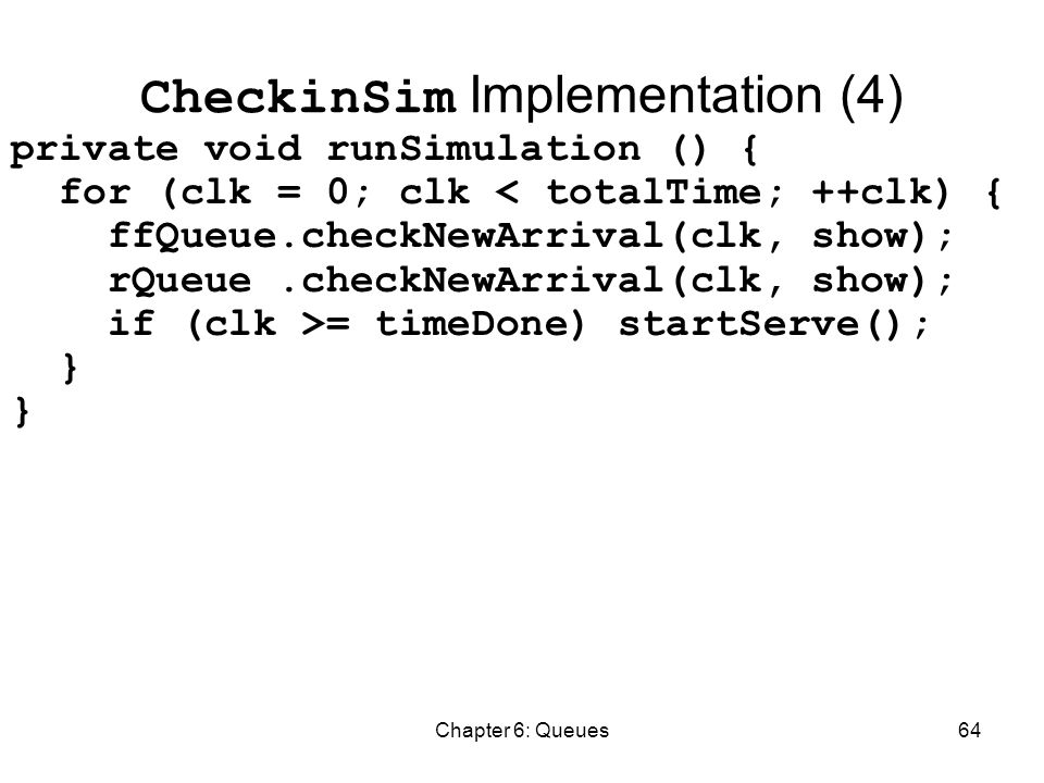 Chapter 6: Queues64 CheckinSim Implementation (4) private void runSimulation () { for (clk = 0; clk < totalTime; ++clk) { ffQueue.checkNewArrival(clk, show); rQueue.checkNewArrival(clk, show); if (clk >= timeDone) startServe(); }
