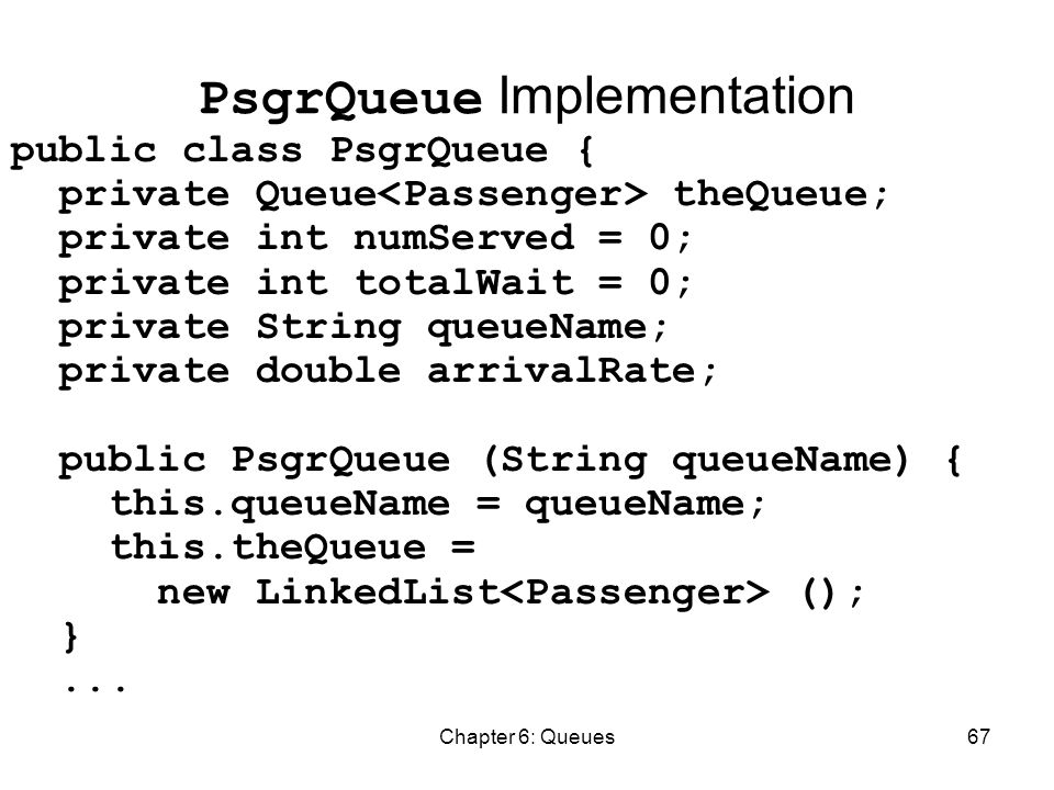 Chapter 6: Queues67 PsgrQueue Implementation public class PsgrQueue { private Queue theQueue; private int numServed = 0; private int totalWait = 0; private String queueName; private double arrivalRate; public PsgrQueue (String queueName) { this.queueName = queueName; this.theQueue = new LinkedList (); }...