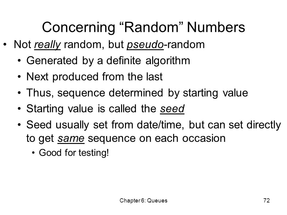 Chapter 6: Queues72 Concerning Random Numbers Not really random, but pseudo-random Generated by a definite algorithm Next produced from the last Thus, sequence determined by starting value Starting value is called the seed Seed usually set from date/time, but can set directly to get same sequence on each occasion Good for testing!