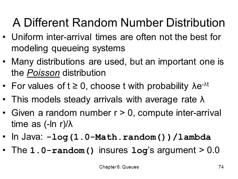 Chapter 6: Queues74 A Different Random Number Distribution Uniform inter-arrival times are often not the best for modeling queueing systems Many distributions are used, but an important one is the Poisson distribution For values of t ≥ 0, choose t with probability λe -λt This models steady arrivals with average rate λ Given a random number r > 0, compute inter-arrival time as (-ln r)/λ In Java: -log(1.0-Math.random())/lambda The 1.0-random() insures log 's argument > 0.0