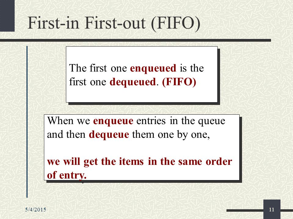 5/4/201511 First-in First-out (FIFO) When we enqueue entries in the queue and then dequeue them one by one, we will get the items in the same order of entry.