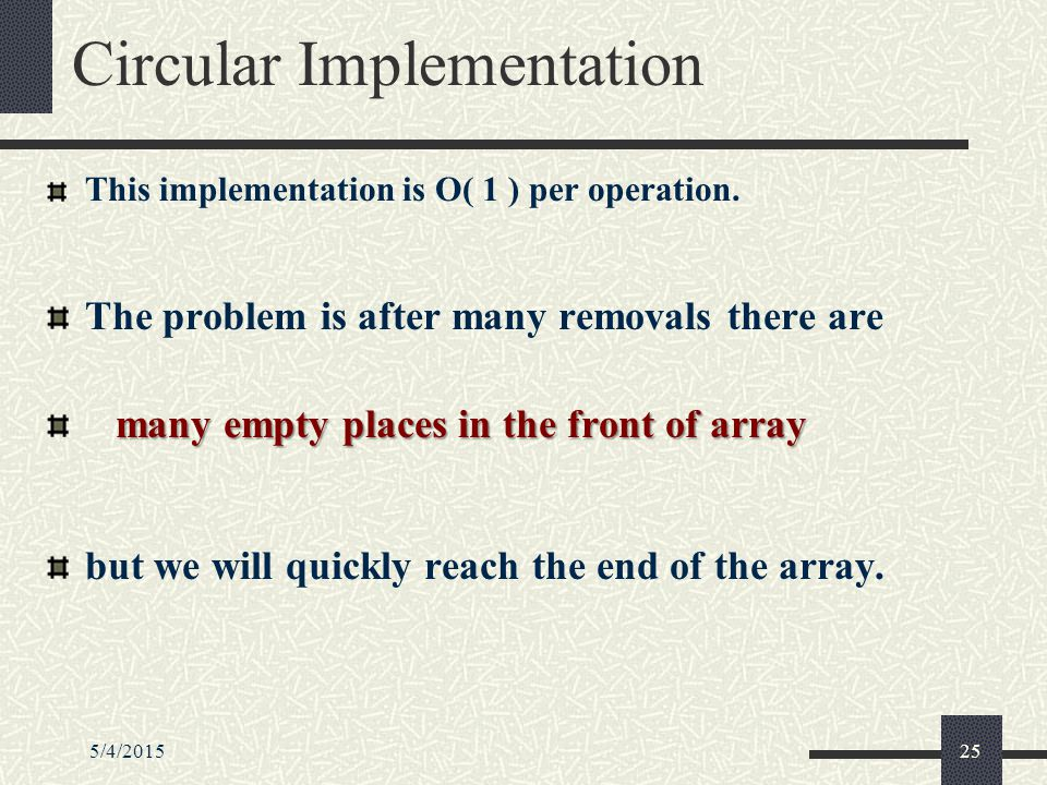 5/4/201525 Circular Implementation This implementation is O( 1 ) per operation.
