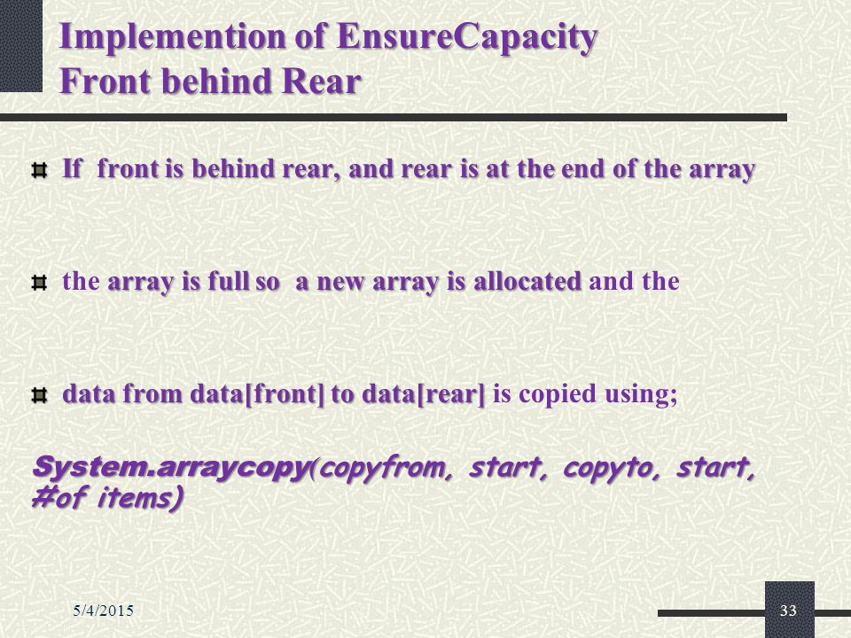 5/4/201533 Implemention of EnsureCapacity Front behind Rear If front is behind rear, and rear is at the end of the array array is full so a new array is allocated the array is full so a new array is allocated and the data from data[front] to data[rear] data from data[front] to data[rear] is copied using; System.arraycopy ( copyfrom, start, copyto, start, #of items)